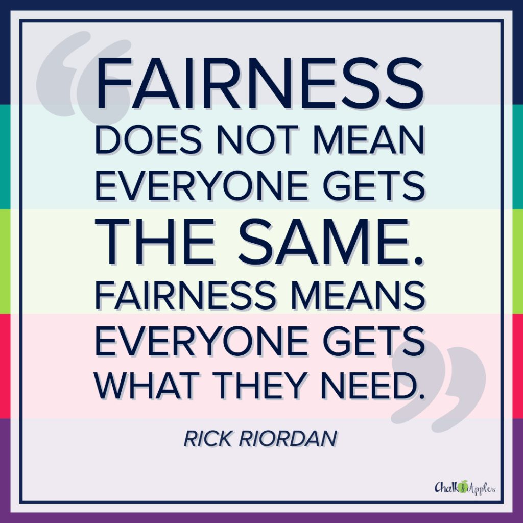 """Fairness does not mean everyone gets the same. Fairness means everyone gets what they need."" - Rick Riordan"